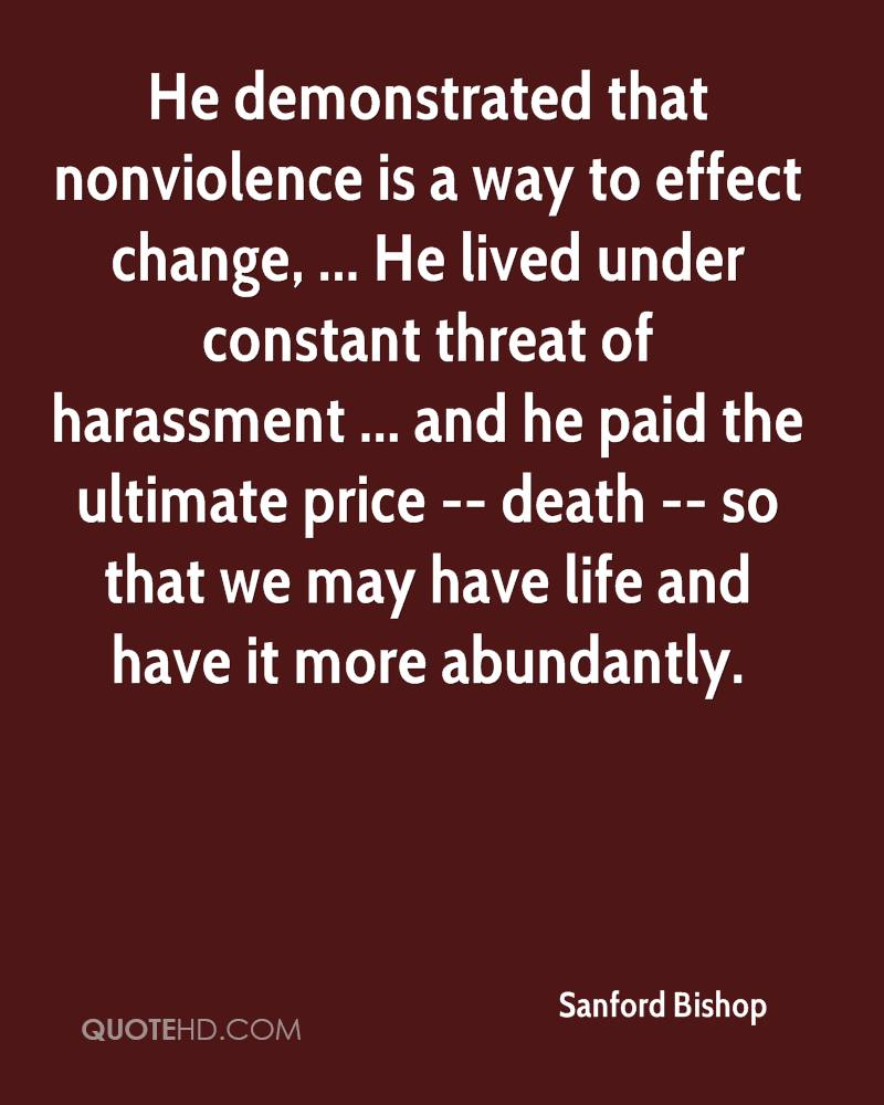 He demonstrated that nonviolence is a way to effect change, ... He lived under constant threat of harassment ... and he paid the ultimate price -- death -- so that we may have life and have it more abundantly.
