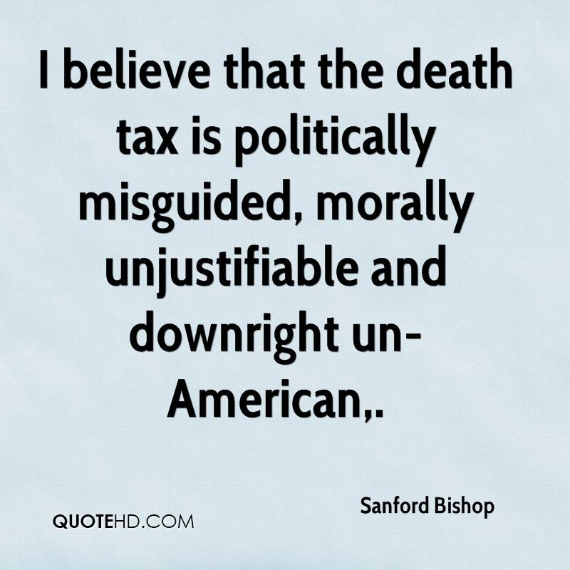 I believe that the death tax is politically misguided, morally unjustifiable and downright un-American.