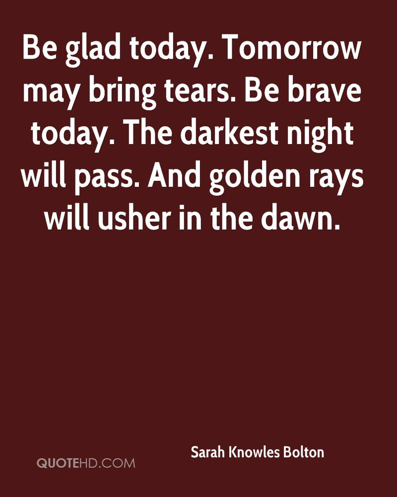 Be glad today. Tomorrow may bring tears. Be brave today. The darkest night will pass. And golden rays will usher in the dawn.