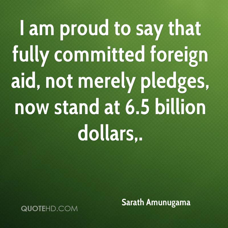 I am proud to say that fully committed foreign aid, not merely pledges, now stand at 6.5 billion dollars.