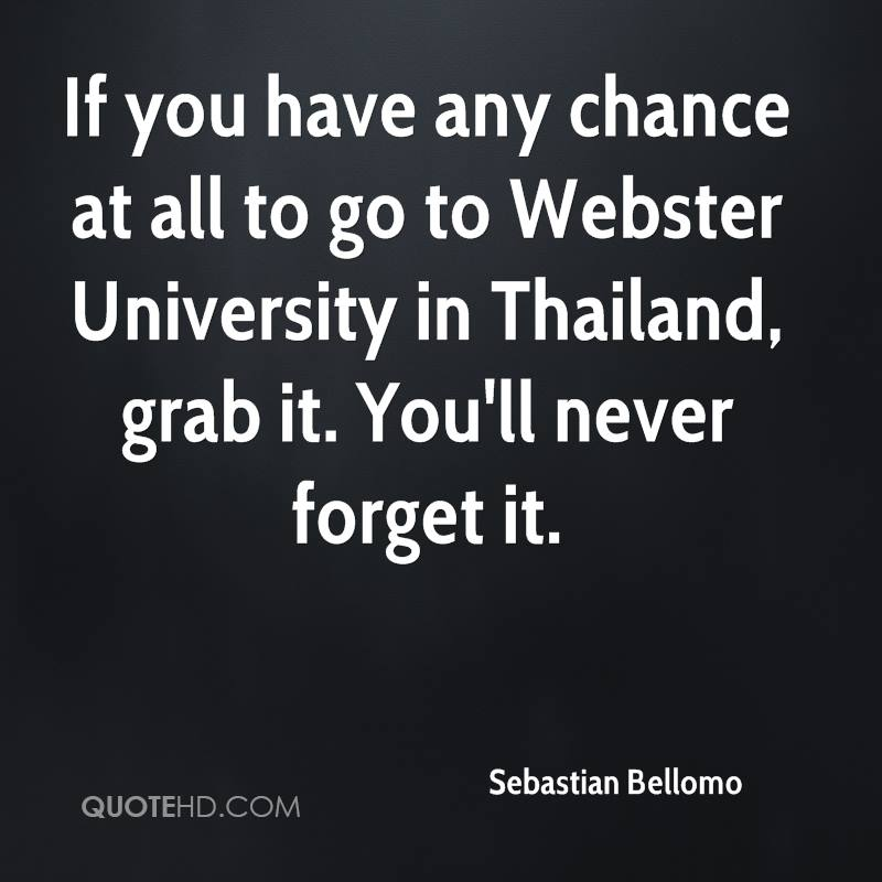If you have any chance at all to go to Webster University in Thailand, grab it. You'll never forget it.