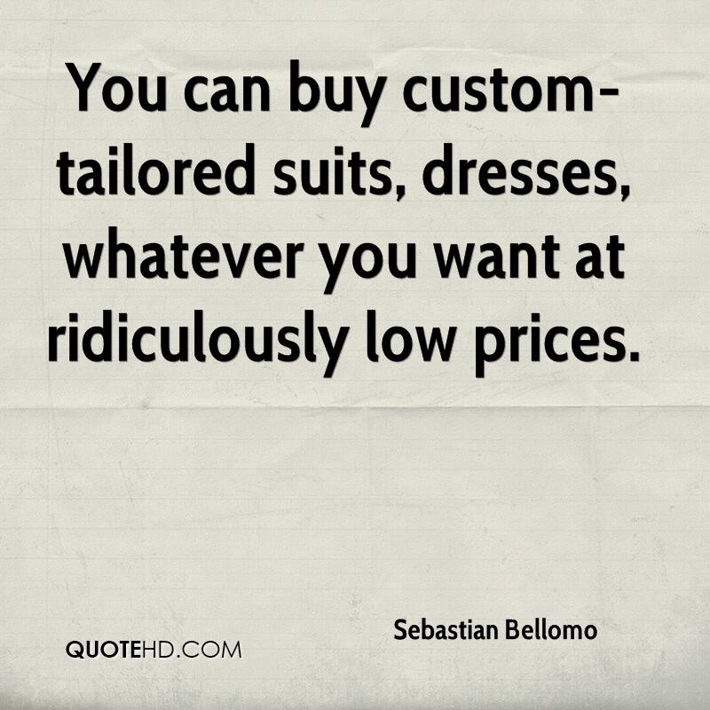 You can buy custom-tailored suits, dresses, whatever you want at ridiculously low prices.