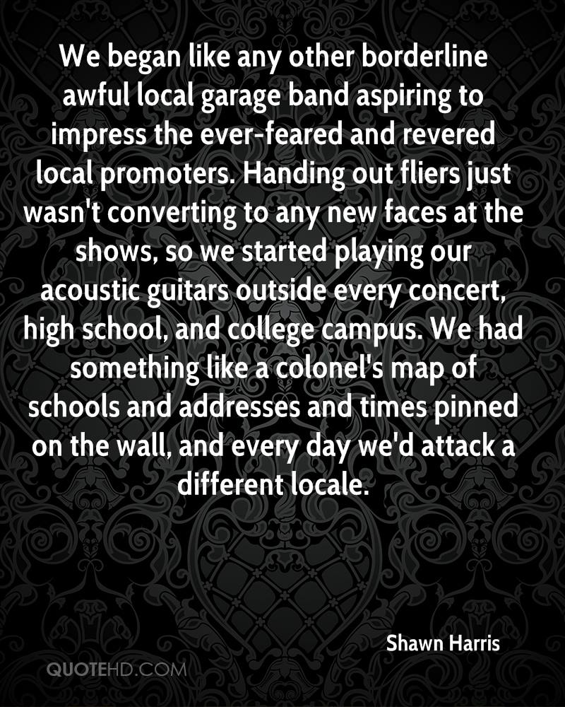 We began like any other borderline awful local garage band aspiring to impress the ever-feared and revered local promoters. Handing out fliers just wasn't converting to any new faces at the shows, so we started playing our acoustic guitars outside every concert, high school, and college campus. We had something like a colonel's map of schools and addresses and times pinned on the wall, and every day we'd attack a different locale.