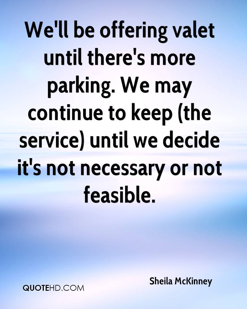We'll be offering valet until there's more parking. We may continue to keep (the service) until we decide it's not necessary or not feasible.
