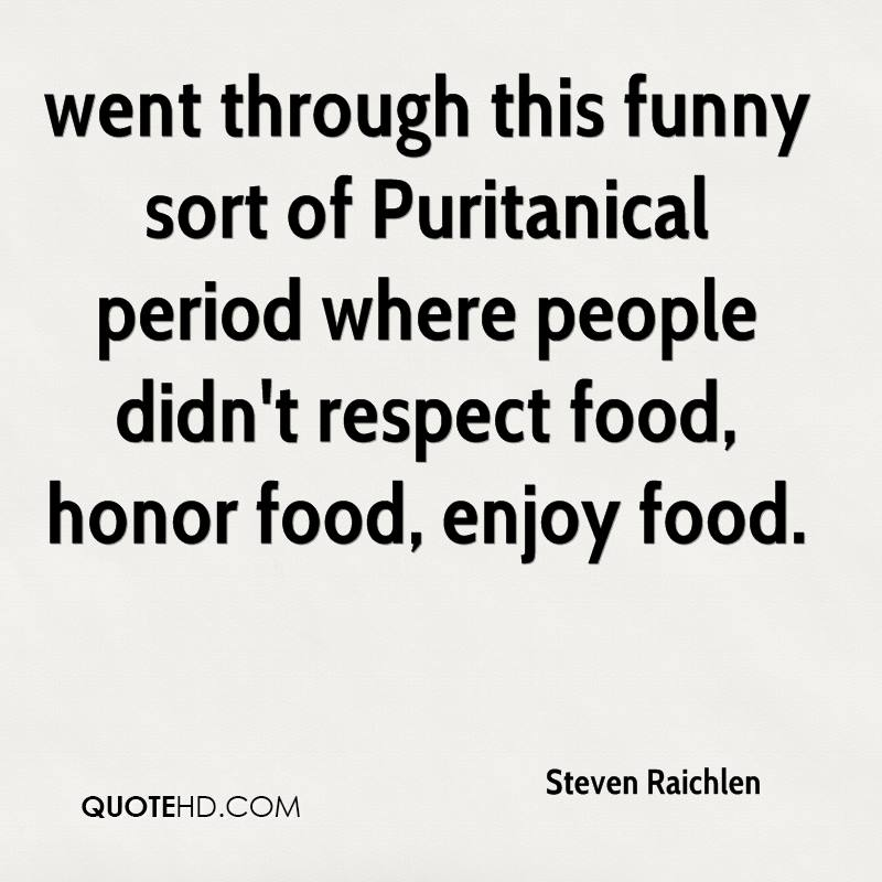 went through this funny sort of Puritanical period where people didn't respect food, honor food, enjoy food.