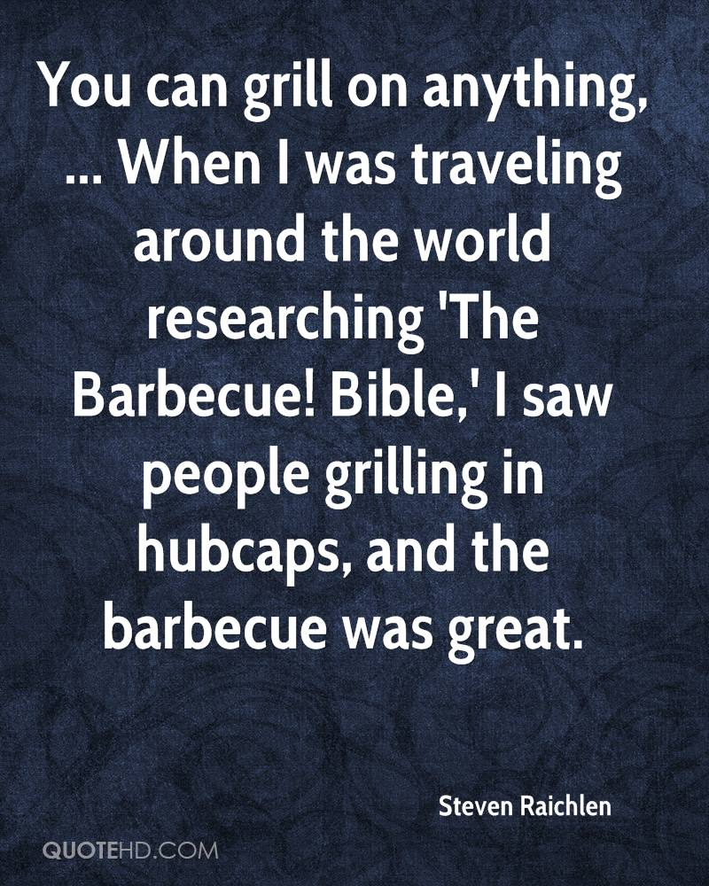 You can grill on anything, ... When I was traveling around the world researching 'The Barbecue! Bible,' I saw people grilling in hubcaps, and the barbecue was great.