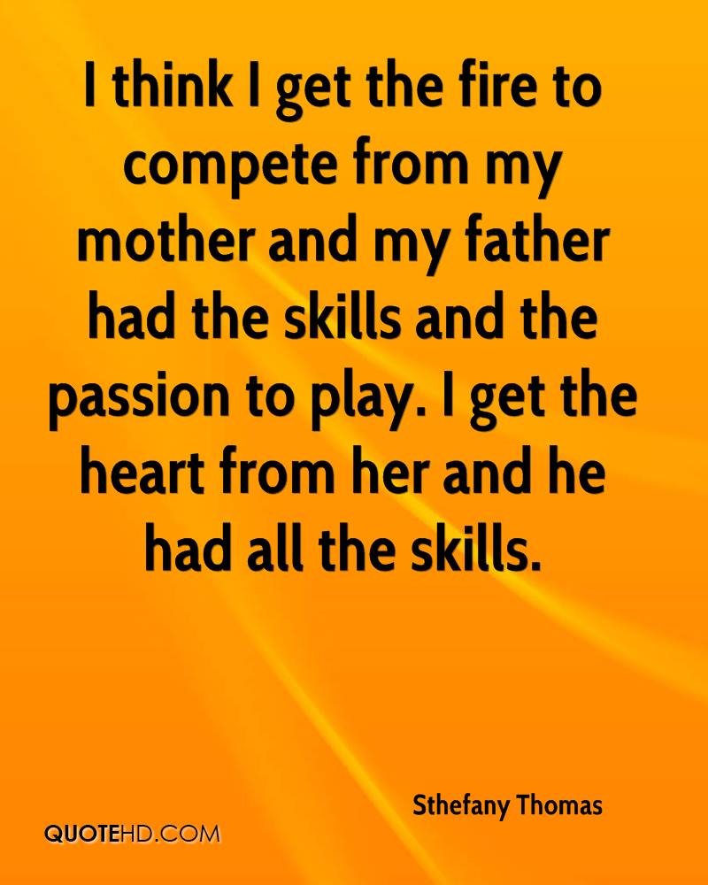 I think I get the fire to compete from my mother and my father had the skills and the passion to play. I get the heart from her and he had all the skills.