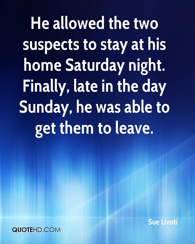 He allowed the two suspects to stay at his home Saturday night. Finally, late in the day Sunday, he was able to get them to leave.