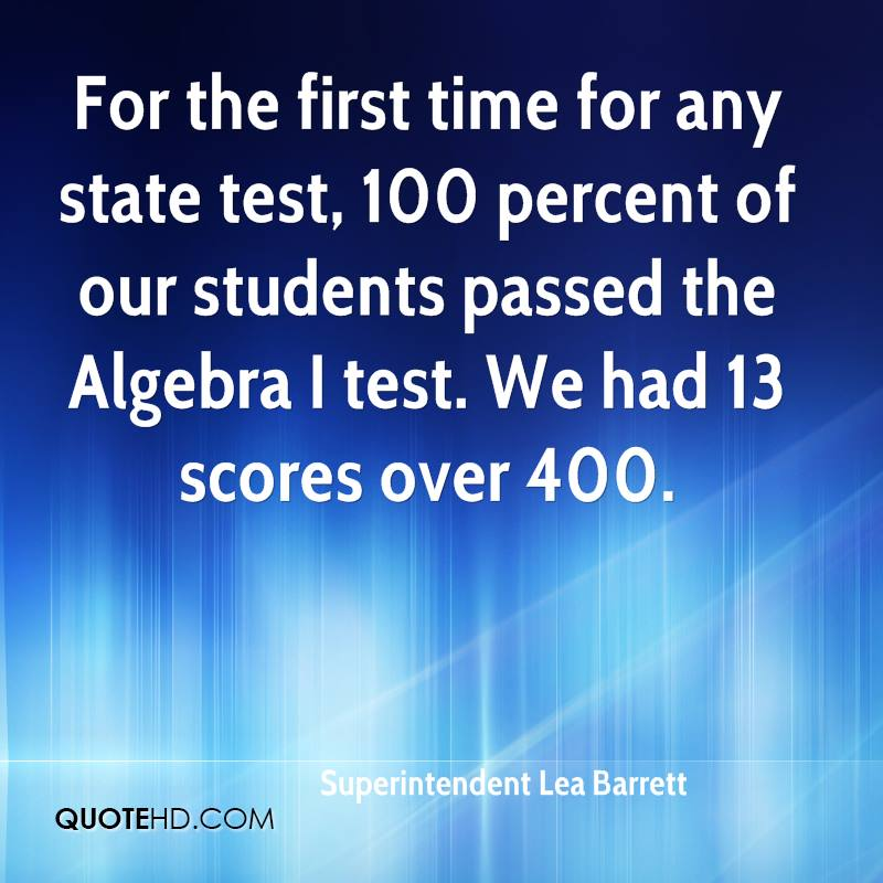 For the first time for any state test, 100 percent of our students passed the Algebra I test. We had 13 scores over 400.