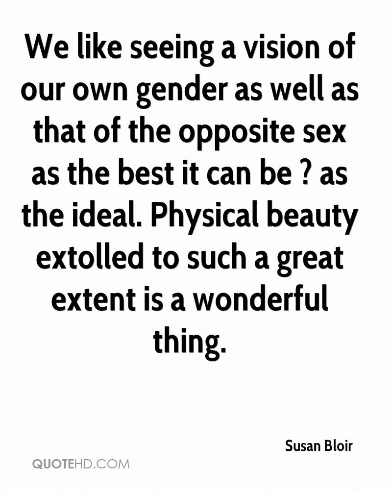 We like seeing a vision of our own gender as well as that of the opposite sex as the best it can be ? as the ideal. Physical beauty extolled to such a great extent is a wonderful thing.