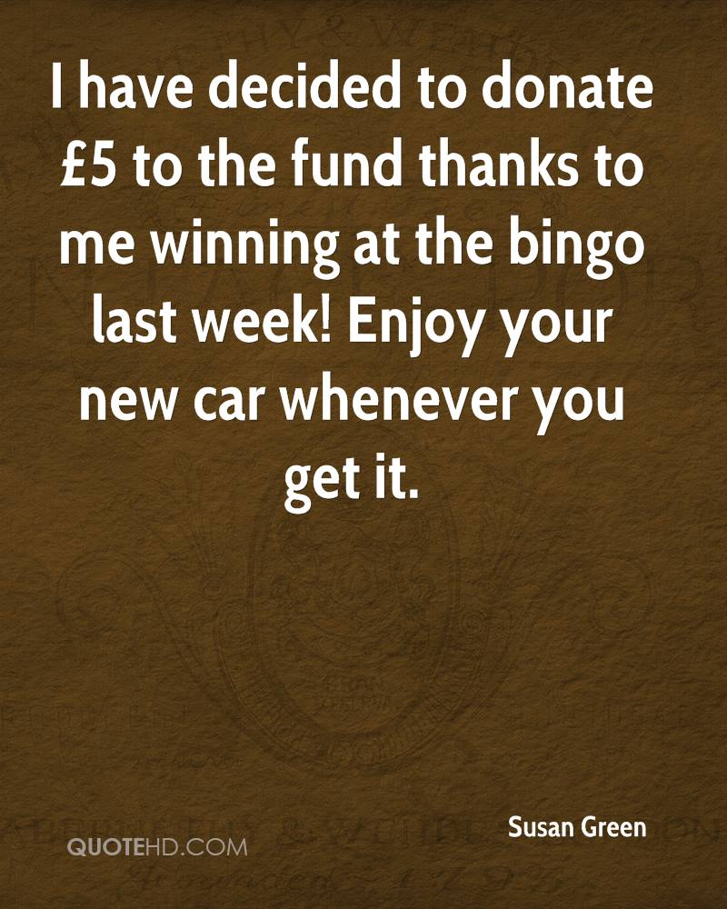 I have decided to donate £5 to the fund thanks to me winning at the bingo last week! Enjoy your new car whenever you get it.