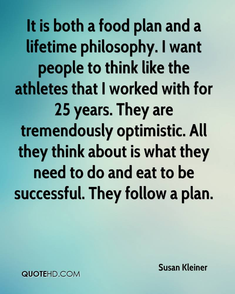 It is both a food plan and a lifetime philosophy. I want people to think like the athletes that I worked with for 25 years. They are tremendously optimistic. All they think about is what they need to do and eat to be successful. They follow a plan.