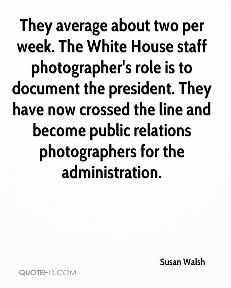 They average about two per week. The White House staff photographer's role is to document the president. They have now crossed the line and become public relations photographers for the administration.