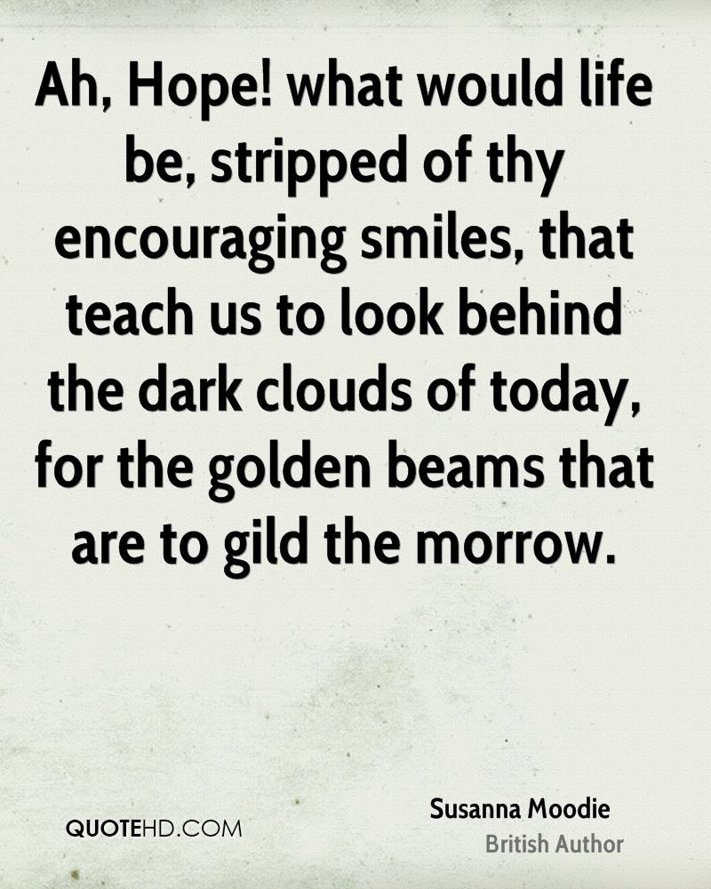 Ah, Hope! what would life be, stripped of thy encouraging smiles, that teach us to look behind the dark clouds of today, for the golden beams that are to gild the morrow.