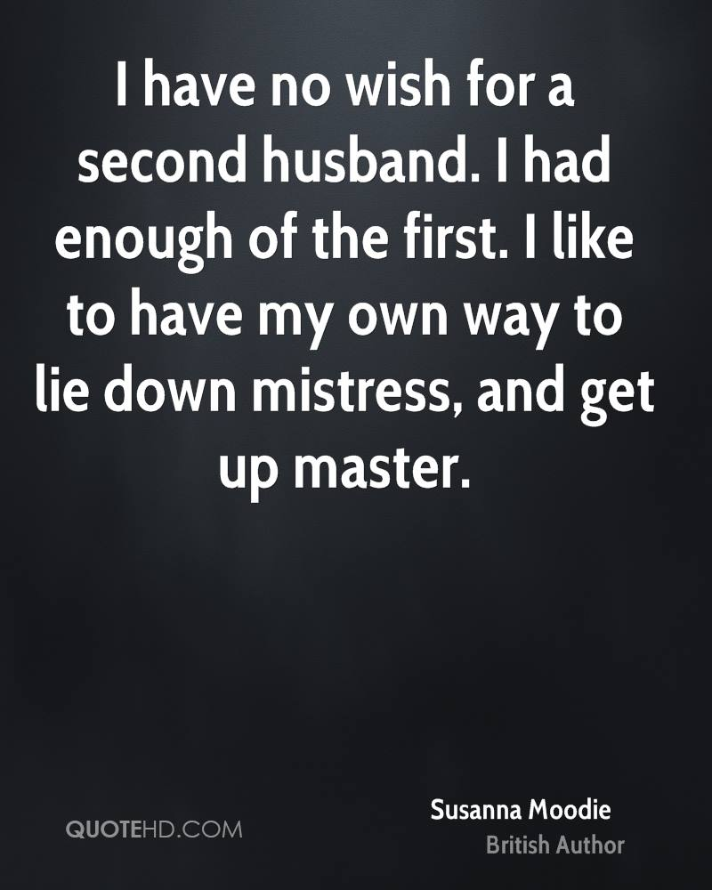 I have no wish for a second husband. I had enough of the first. I like to have my own way to lie down mistress, and get up master.