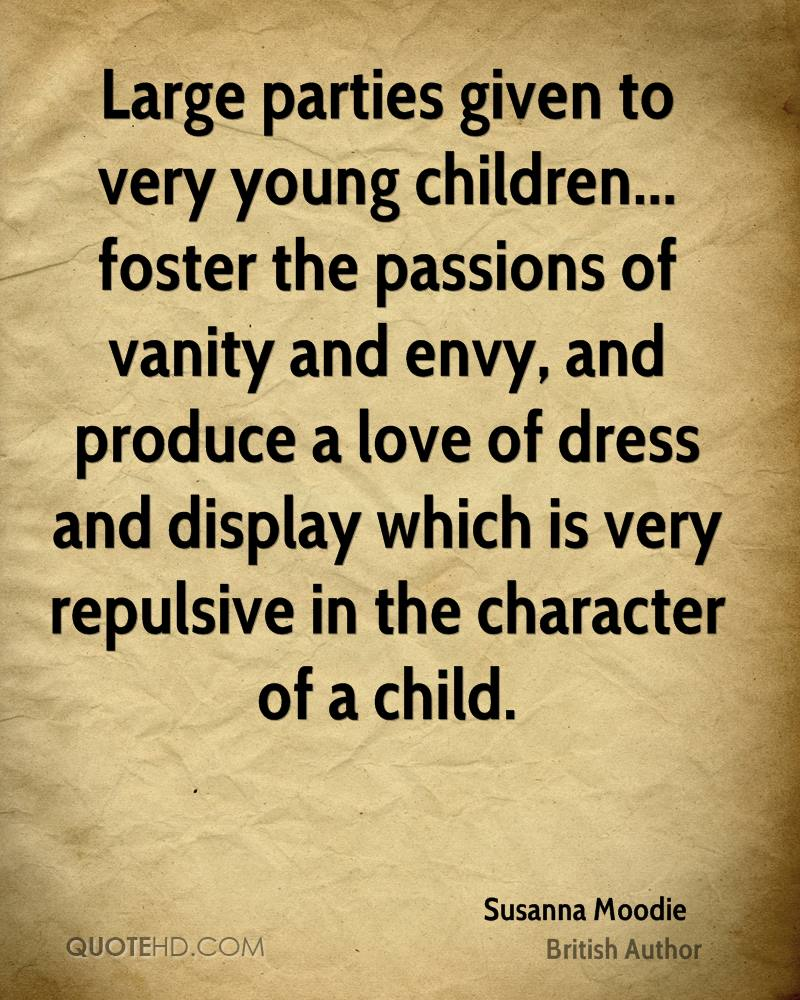 Large parties given to very young children... foster the passions of vanity and envy, and produce a love of dress and display which is very repulsive in the character of a child.