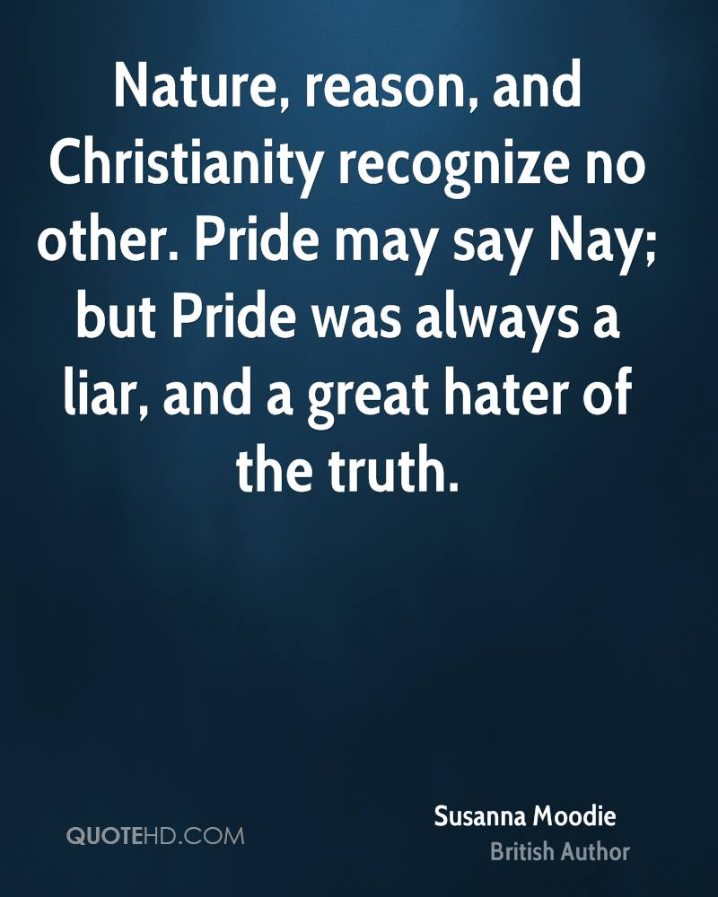 Nature, reason, and Christianity recognize no other. Pride may say Nay; but Pride was always a liar, and a great hater of the truth.