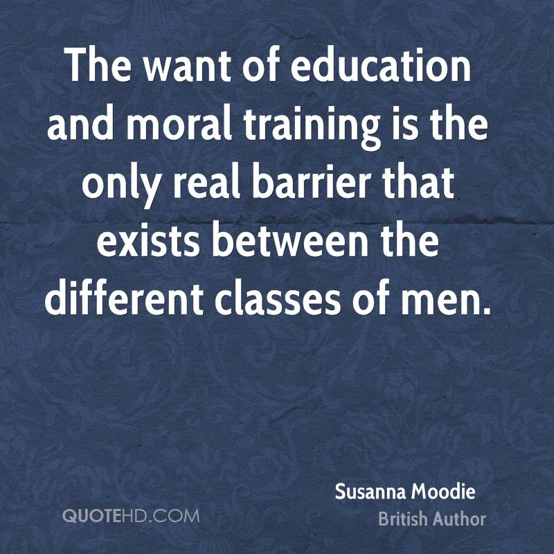 The want of education and moral training is the only real barrier that exists between the different classes of men.
