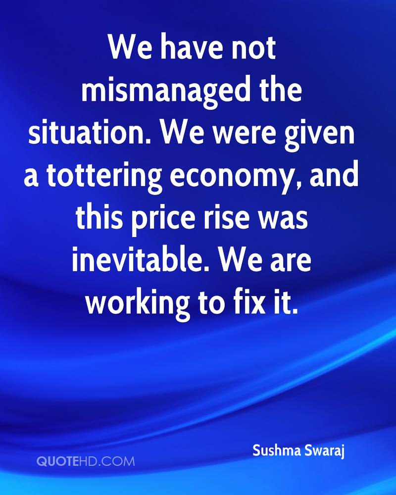 We have not mismanaged the situation. We were given a tottering economy, and this price rise was inevitable. We are working to fix it.