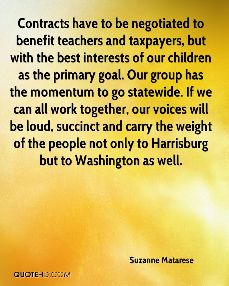 Contracts have to be negotiated to benefit teachers and taxpayers, but with the best interests of our children as the primary goal. Our group has the momentum to go statewide. If we can all work together, our voices will be loud, succinct and carry the weight of the people not only to Harrisburg but to Washington as well.