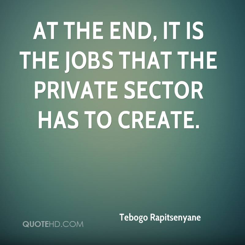 At the end, it is the jobs that the private sector has to create.