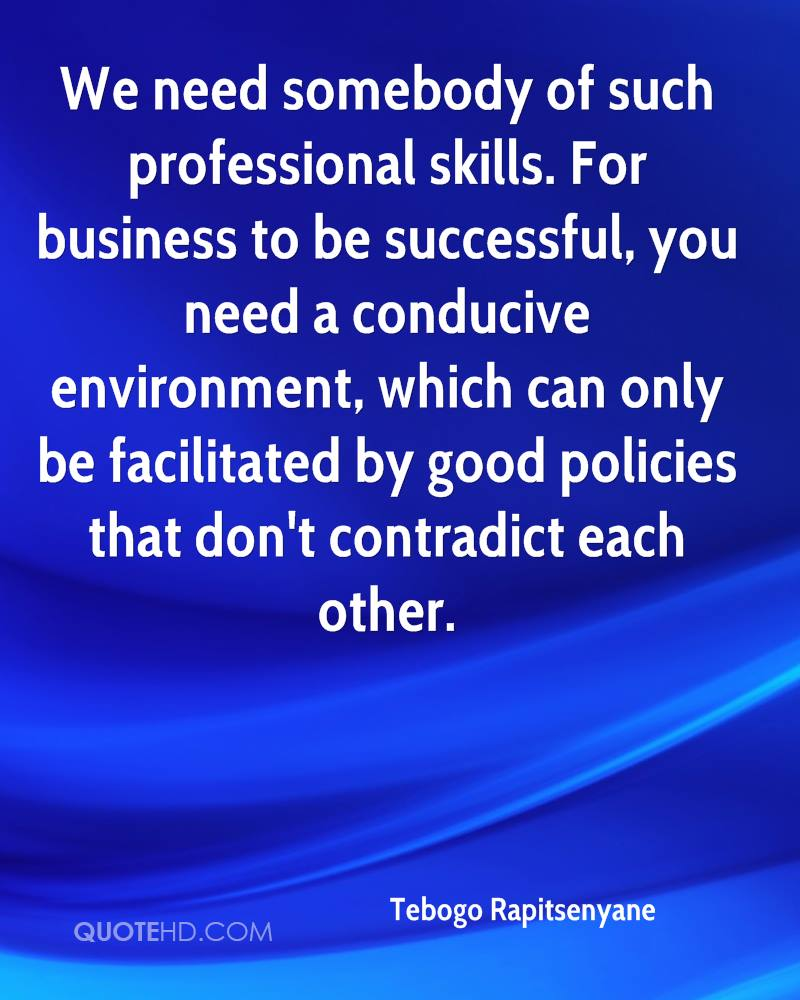 We need somebody of such professional skills. For business to be successful, you need a conducive environment, which can only be facilitated by good policies that don't contradict each other.
