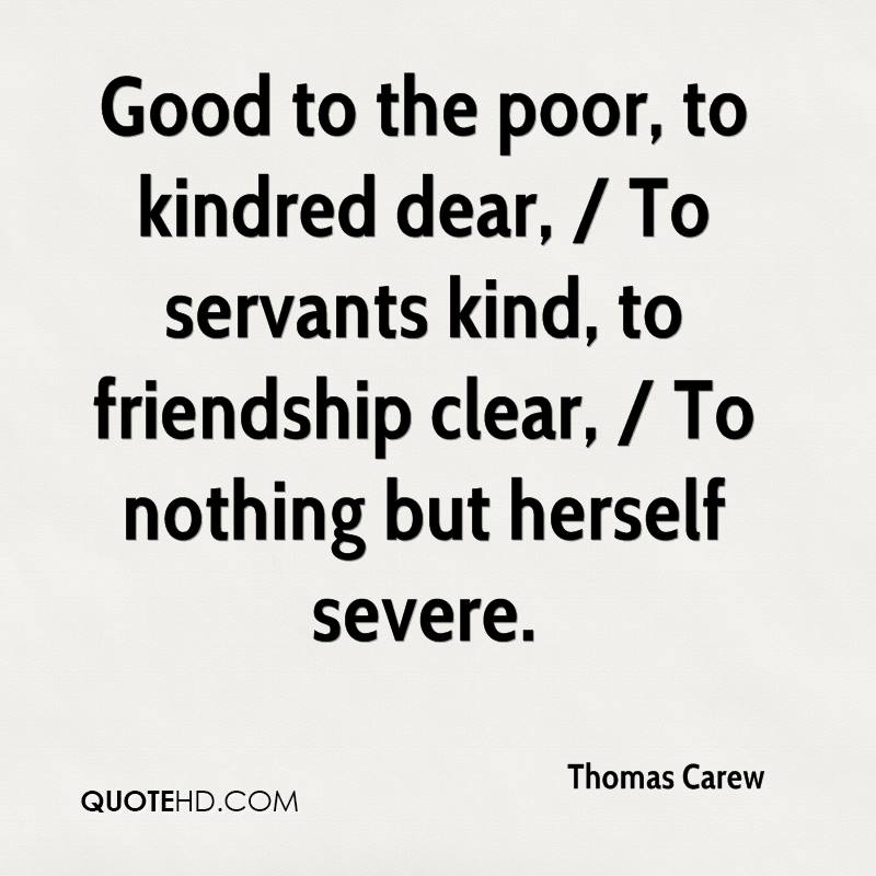 Good to the poor, to kindred dear, / To servants kind, to friendship clear, / To nothing but herself severe.