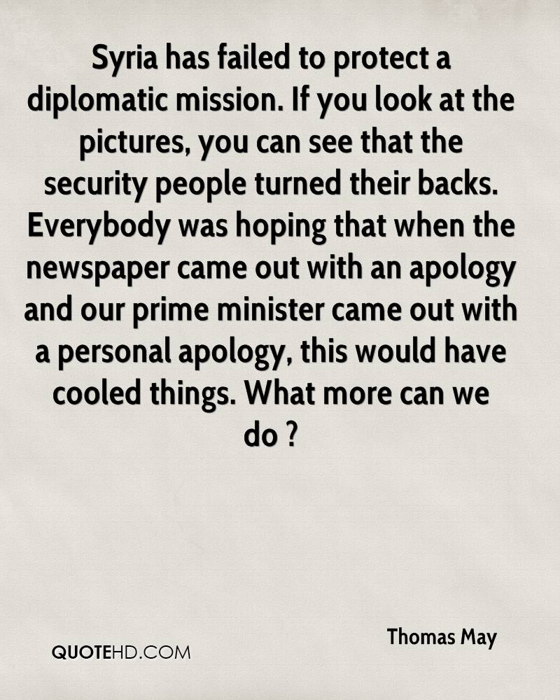 Syria has failed to protect a diplomatic mission. If you look at the pictures, you can see that the security people turned their backs. Everybody was hoping that when the newspaper came out with an apology and our prime minister came out with a personal apology, this would have cooled things. What more can we do ?