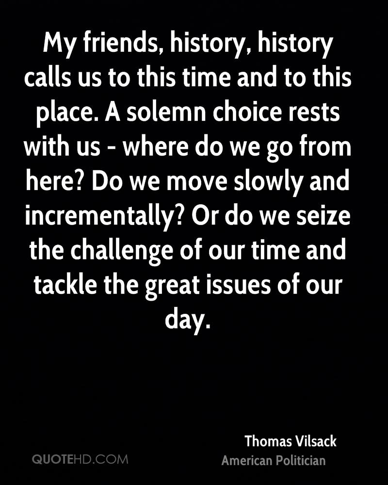 My friends, history, history calls us to this time and to this place. A solemn choice rests with us - where do we go from here? Do we move slowly and incrementally? Or do we seize the challenge of our time and tackle the great issues of our day.