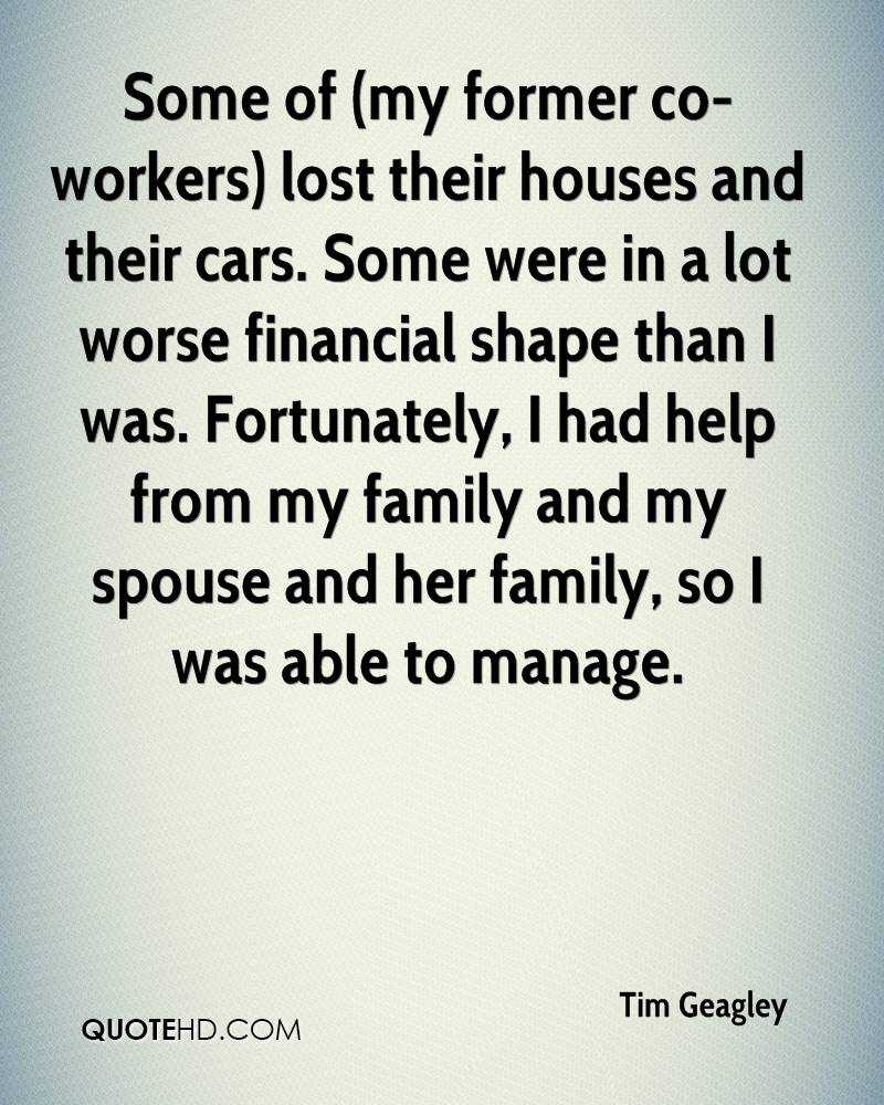 Some of (my former co-workers) lost their houses and their cars. Some were in a lot worse financial shape than I was. Fortunately, I had help from my family and my spouse and her family, so I was able to manage.