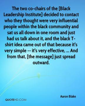Aaron Blake - The two co-chairs of the [Black Leadership Institute] decided to contact who they thought were very influential people within the black community and sat us all down in one room and just had us talk about it, and the black T-shirt idea came out of that because it's very simple -- it's very effective, ... And from that, [the message] just spread outward.