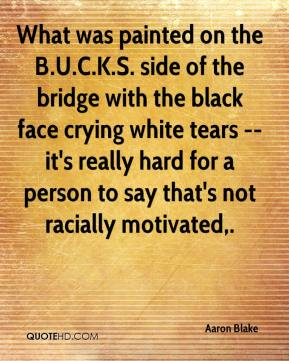 Aaron Blake - What was painted on the B.U.C.K.S. side of the bridge with the black face crying white tears -- it's really hard for a person to say that's not racially motivated.
