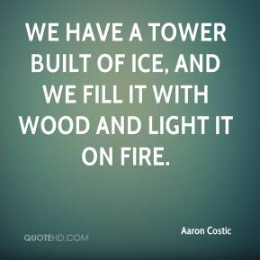 Aaron Costic - We have a tower built of ice, and we fill it with wood and light it on fire.