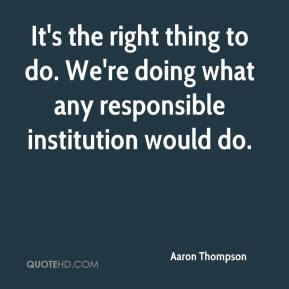 It's the right thing to do. We're doing what any responsible institution would do.