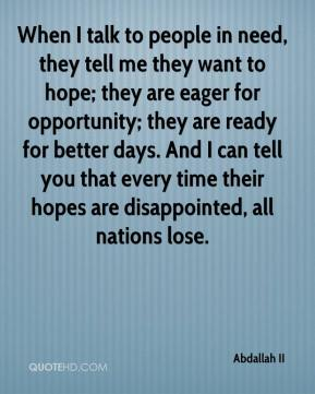 When I talk to people in need, they tell me they want to hope; they are eager for opportunity; they are ready for better days. And I can tell you that every time their hopes are disappointed, all nations lose.