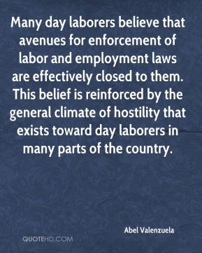 Abel Valenzuela - Many day laborers believe that avenues for enforcement of labor and employment laws are effectively closed to them. This belief is reinforced by the general climate of hostility that exists toward day laborers in many parts of the country.