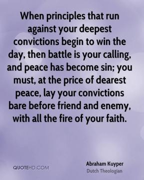 When principles that run against your deepest convictions begin to win the day, then battle is your calling, and peace has become sin; you must, at the price of dearest peace, lay your convictions bare before friend and enemy, with all the fire of your faith.