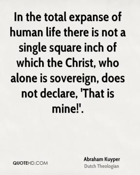 In the total expanse of human life there is not a single square inch of which the Christ, who alone is sovereign, does not declare, 'That is mine!'.