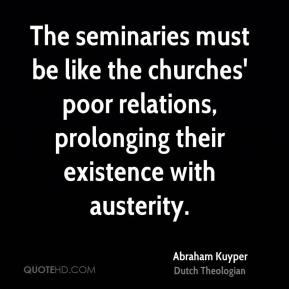Abraham Kuyper - The seminaries must be like the churches' poor relations, prolonging their existence with austerity.