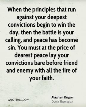 When the principles that run against your deepest convictions begin to win the day, then the battle is your calling, and peace has become sin. You must at the price of dearest peace lay your convictions bare before friend and enemy with all the fire of your faith.