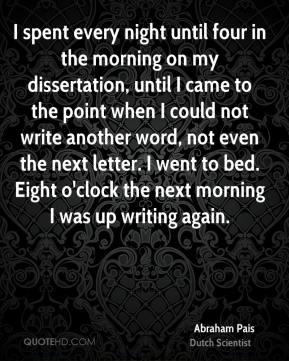 I spent every night until four in the morning on my dissertation, until I came to the point when I could not write another word, not even the next letter. I went to bed. Eight o'clock the next morning I was up writing again.