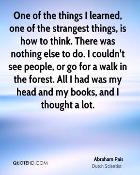 One of the things I learned, one of the strangest things, is how to think. There was nothing else to do. I couldn't see people, or go for a walk in the forest. All I had was my head and my books, and I thought a lot.