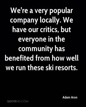 Adam Aron - We're a very popular company locally. We have our critics, but everyone in the community has benefited from how well we run these ski resorts.
