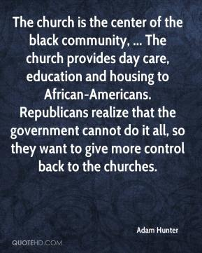Adam Hunter - The church is the center of the black community, ... The church provides day care, education and housing to African-Americans. Republicans realize that the government cannot do it all, so they want to give more control back to the churches.