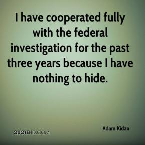 Adam Kidan - I have cooperated fully with the federal investigation for the past three years because I have nothing to hide.
