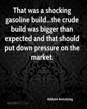 Addison Armstrong - That was a shocking gasoline build...the crude build was bigger than expected and that should put down pressure on the market.
