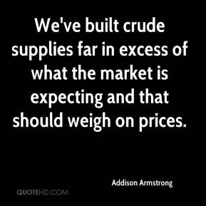 Addison Armstrong - We've built crude supplies far in excess of what the market is expecting and that should weigh on prices.