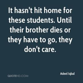 Adeel Iqbal - It hasn't hit home for these students. Until their brother dies or they have to go, they don't care.
