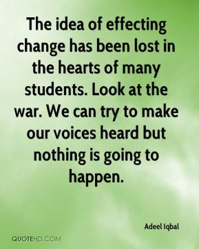 Adeel Iqbal - The idea of effecting change has been lost in the hearts of many students. Look at the war. We can try to make our voices heard but nothing is going to happen.
