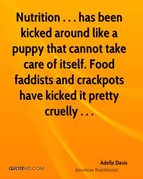 Adelle Davis - Nutrition . . . has been kicked around like a puppy that cannot take care of itself. Food faddists and crackpots have kicked it pretty cruelly . . .